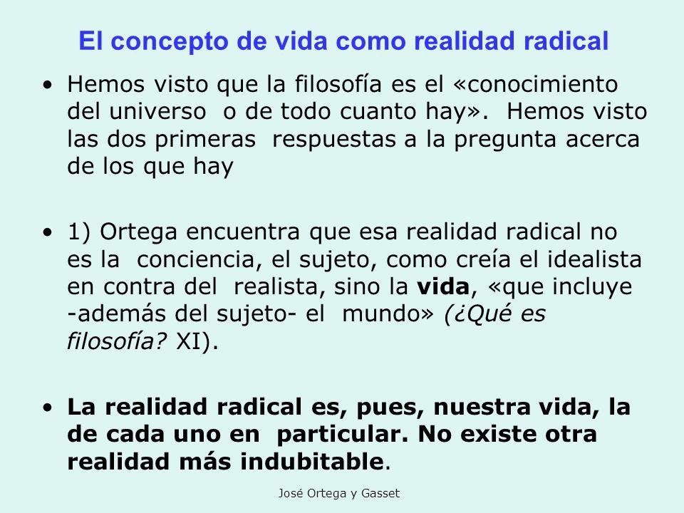 José Ortega y Gasset El concepto de vida como realidad radical Hemos visto que la filosofía es el «conocimiento del universo o de todo cuanto hay». He
