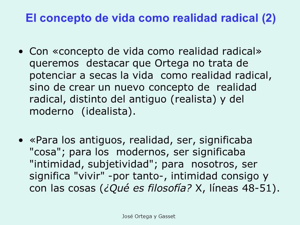 José Ortega y Gasset El concepto de vida como realidad radical (2) Con «concepto de vida como realidad radical» queremos destacar que Ortega no trata