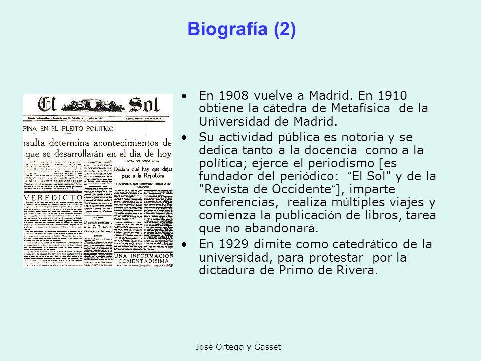 José Ortega y Gasset Biografía (2) En 1908 vuelve a Madrid. En 1910 obtiene la c á tedra de Metaf í sica de la Universidad de Madrid. Su actividad p ú