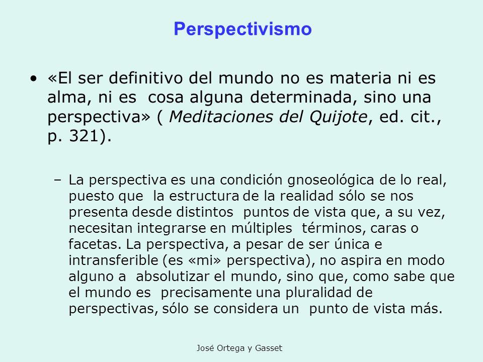 José Ortega y Gasset Perspectivismo «El ser definitivo del mundo no es materia ni es alma, ni es cosa alguna determinada, sino una perspectiva» ( Medi