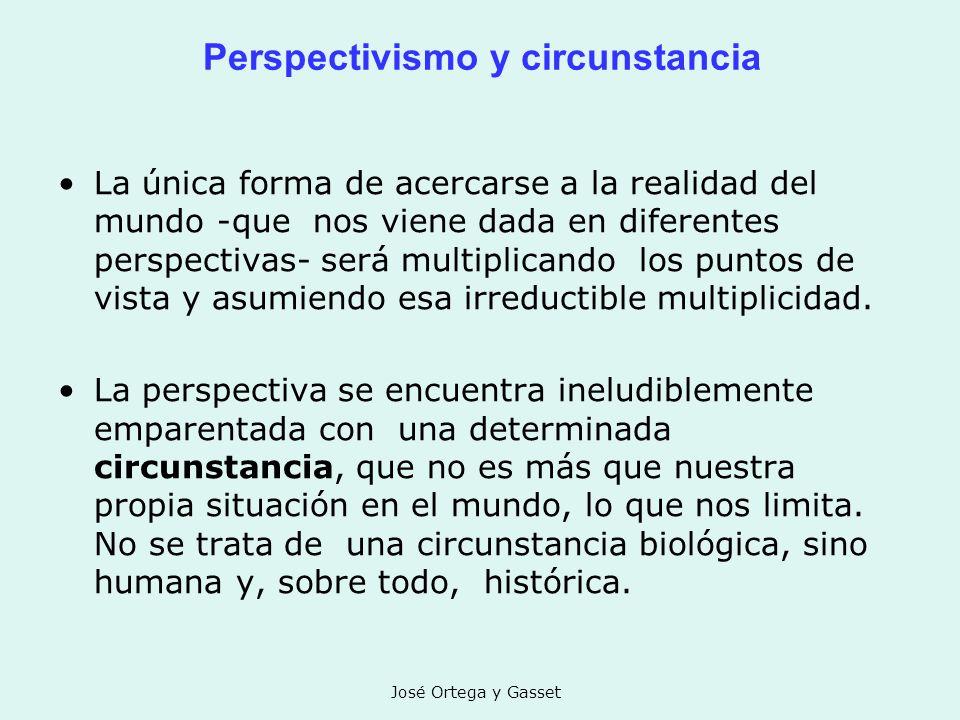 José Ortega y Gasset Perspectivismo y circunstancia La única forma de acercarse a la realidad del mundo -que nos viene dada en diferentes perspectivas