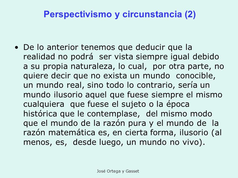 José Ortega y Gasset Perspectivismo y circunstancia (2) De lo anterior tenemos que deducir que la realidad no podrá ser vista siempre igual debido a s