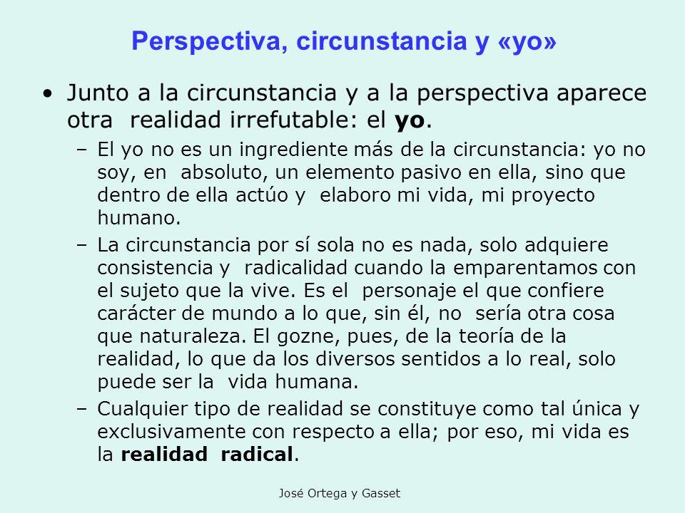 José Ortega y Gasset Perspectiva, circunstancia y «yo» Junto a la circunstancia y a la perspectiva aparece otra realidad irrefutable: el yo. –El yo no