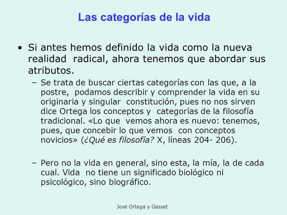 José Ortega y Gasset Las categorías de la vida Si antes hemos definido la vida como la nueva realidad radical, ahora tenemos que abordar sus atributos