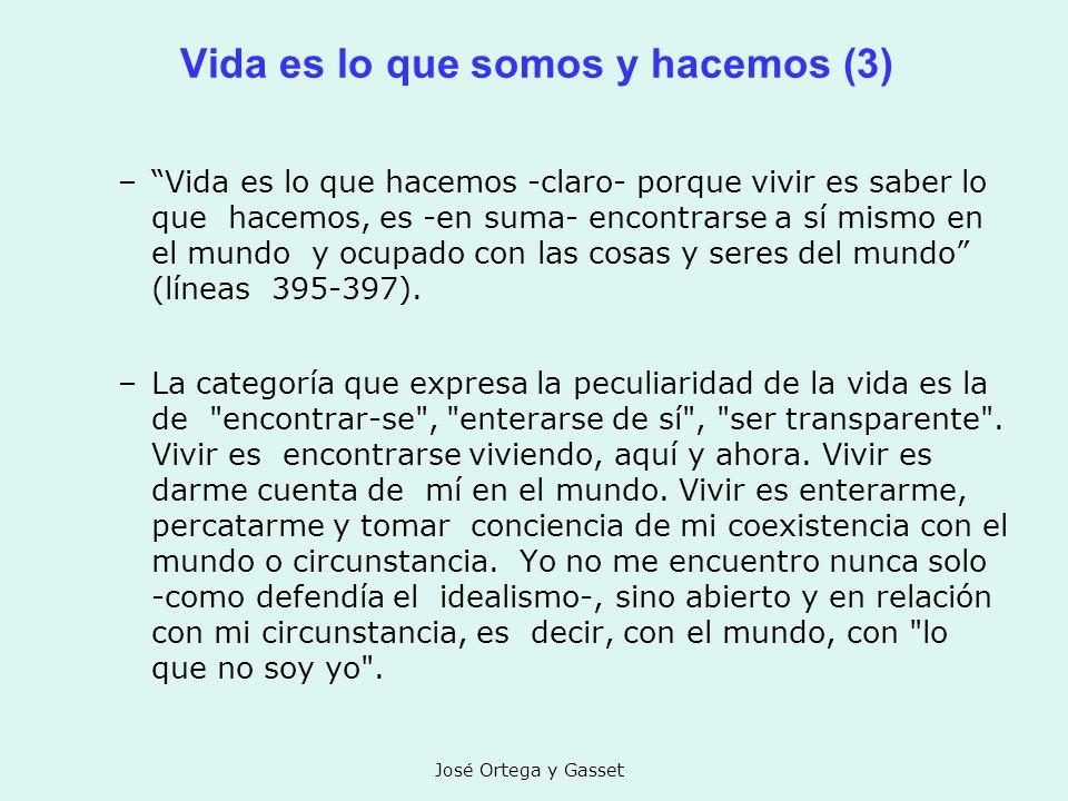 José Ortega y Gasset Vida es lo que somos y hacemos (3) –Vida es lo que hacemos -claro- porque vivir es saber lo que hacemos, es -en suma- encontrarse