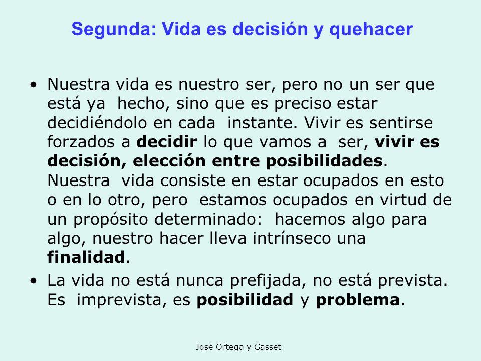 José Ortega y Gasset Segunda: Vida es decisión y quehacer Nuestra vida es nuestro ser, pero no un ser que está ya hecho, sino que es preciso estar dec