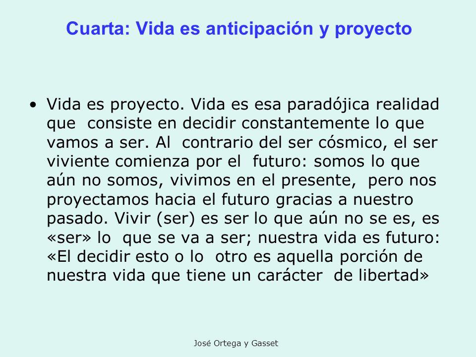 José Ortega y Gasset Cuarta: Vida es anticipación y proyecto Vida es proyecto. Vida es esa paradójica realidad que consiste en decidir constantemente