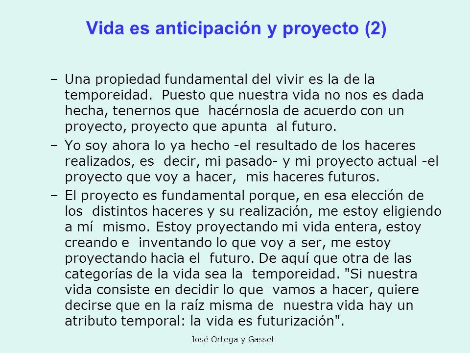 José Ortega y Gasset Vida es anticipación y proyecto (2) –Una propiedad fundamental del vivir es la de la temporeidad. Puesto que nuestra vida no nos