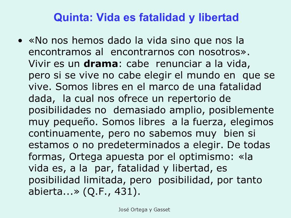 José Ortega y Gasset Quinta: Vida es fatalidad y libertad «No nos hemos dado la vida sino que nos la encontramos al encontrarnos con nosotros». Vivir