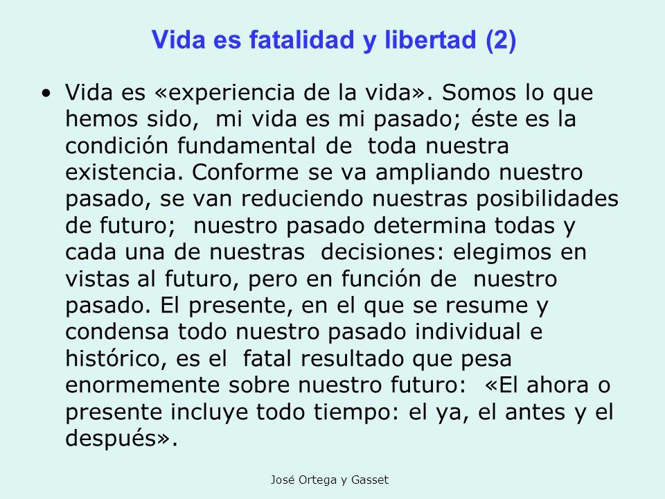 José Ortega y Gasset Vida es fatalidad y libertad (2) Vida es «experiencia de la vida». Somos lo que hemos sido, mi vida es mi pasado; éste es la cond