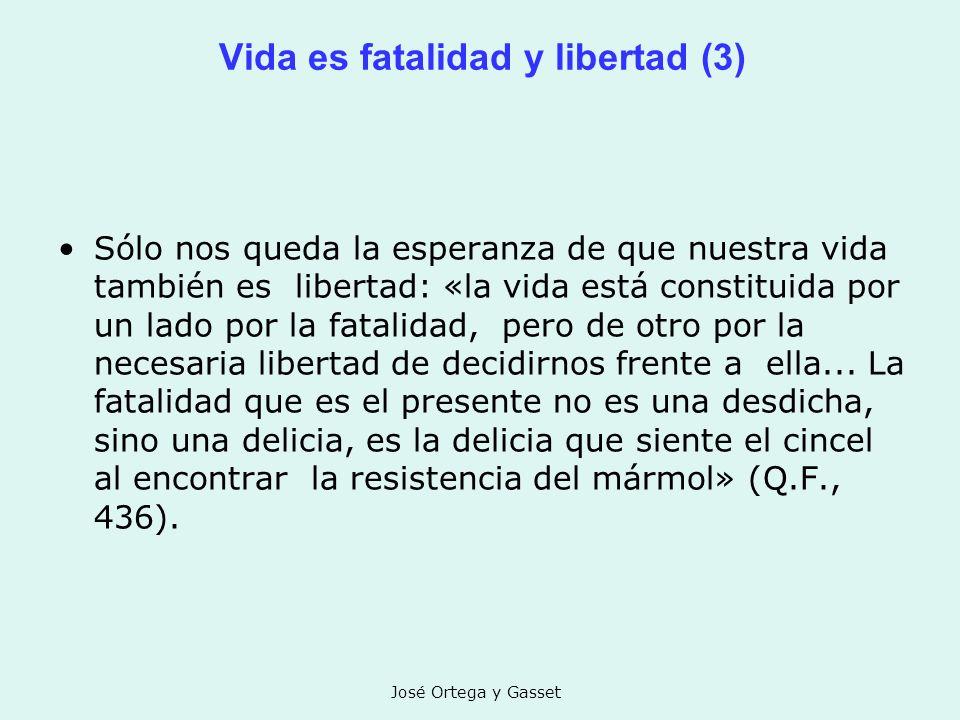 José Ortega y Gasset Vida es fatalidad y libertad (3) Sólo nos queda la esperanza de que nuestra vida también es libertad: «la vida está constituida p
