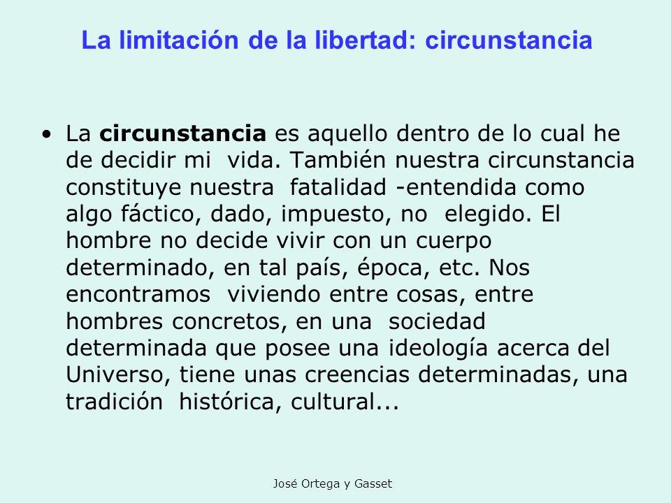 José Ortega y Gasset La limitación de la libertad: circunstancia La circunstancia es aquello dentro de lo cual he de decidir mi vida. También nuestra