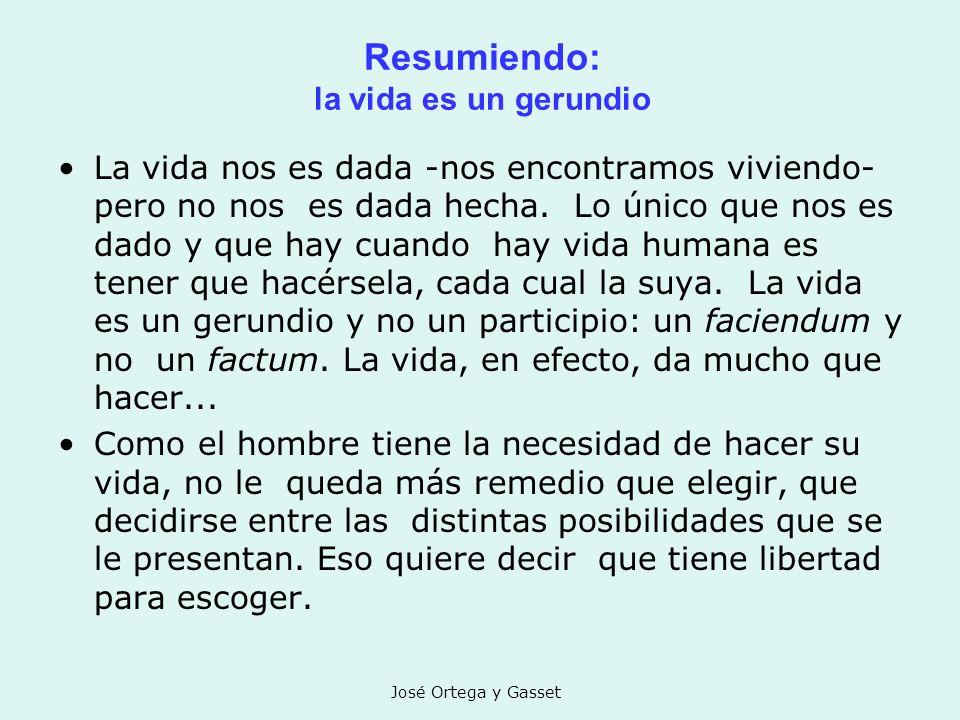 José Ortega y Gasset Resumiendo: la vida es un gerundio La vida nos es dada -nos encontramos viviendo- pero no nos es dada hecha. Lo único que nos es