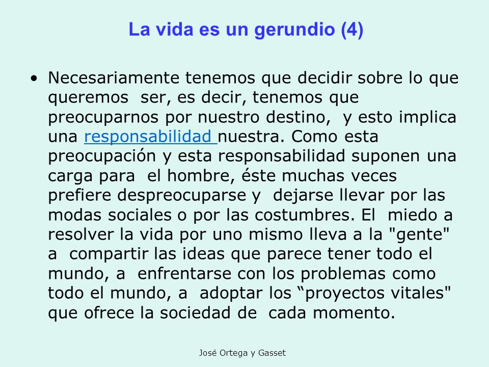 José Ortega y Gasset La vida es un gerundio (4) Necesariamente tenemos que decidir sobre lo que queremos ser, es decir, tenemos que preocuparnos por n