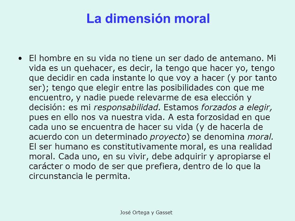 José Ortega y Gasset La dimensión moral El hombre en su vida no tiene un ser dado de antemano. Mi vida es un quehacer, es decir, la tengo que hacer yo