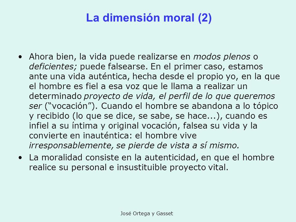 José Ortega y Gasset La dimensión moral (2) Ahora bien, la vida puede realizarse en modos plenos o deficientes; puede falsearse. En el primer caso, es