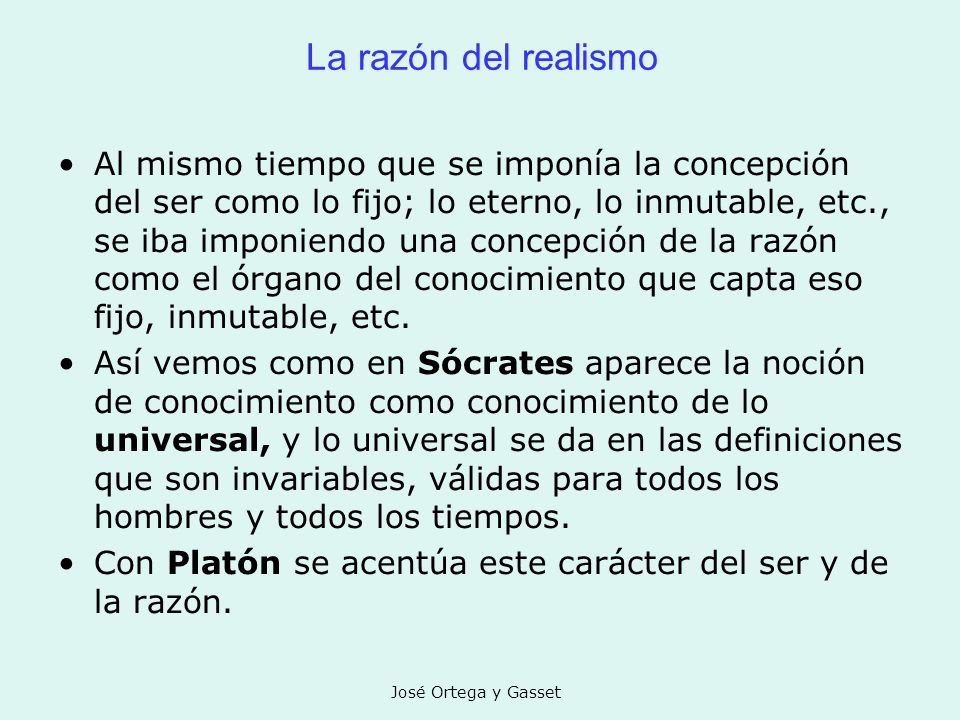 José Ortega y Gasset La razón del realismo Al mismo tiempo que se imponía la concepción del ser como lo fijo; lo eterno, lo inmutable, etc., se iba im