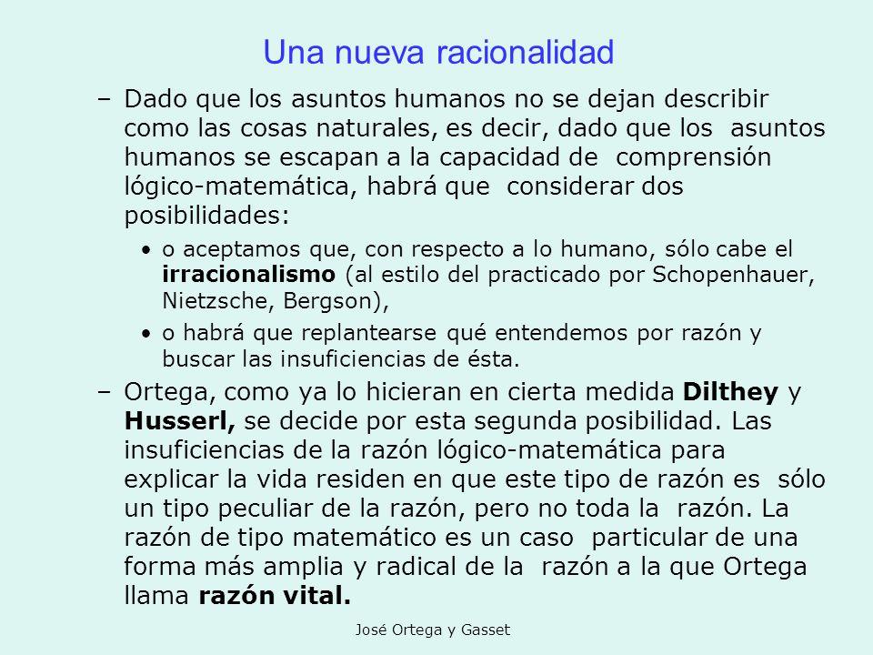 José Ortega y Gasset Una nueva racionalidad –Dado que los asuntos humanos no se dejan describir como las cosas naturales, es decir, dado que los asunt