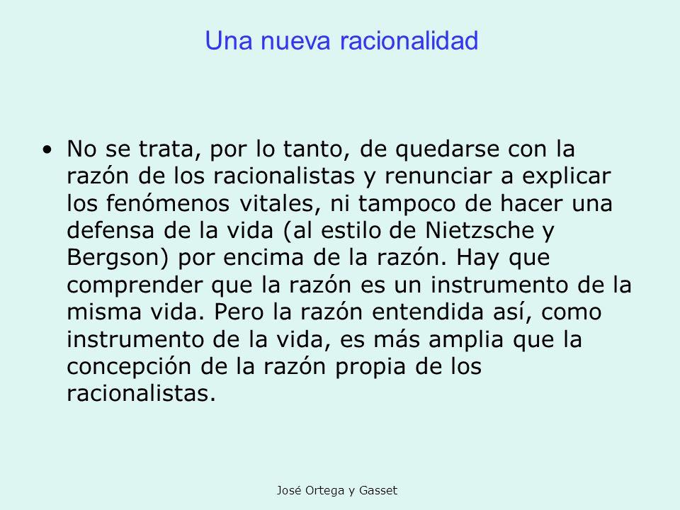 José Ortega y Gasset Una nueva racionalidad No se trata, por lo tanto, de quedarse con la razón de los racionalistas y renunciar a explicar los fenóme