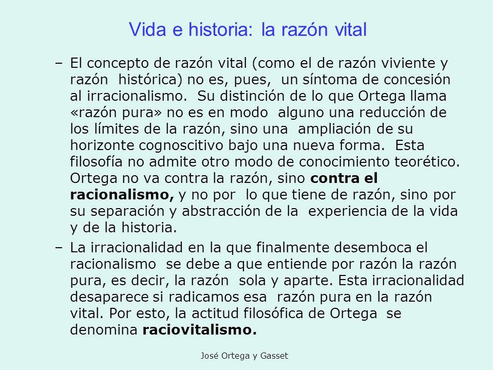 José Ortega y Gasset Vida e historia: la razón vital –El concepto de razón vital (como el de razón viviente y razón histórica) no es, pues, un síntoma