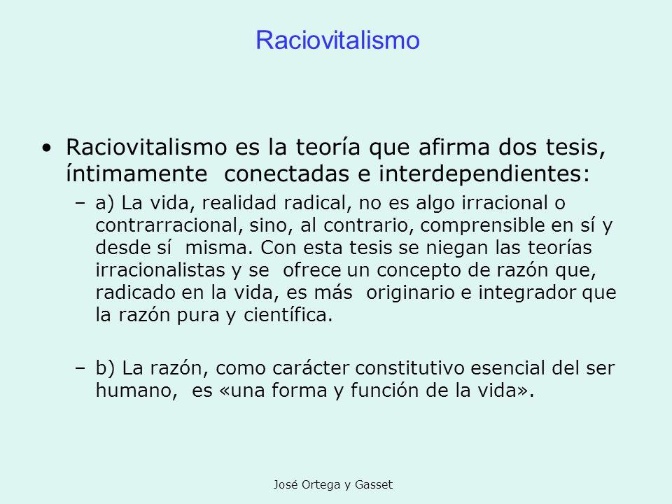 José Ortega y Gasset Raciovitalismo Raciovitalismo es la teoría que afirma dos tesis, íntimamente conectadas e interdependientes: –a) La vida, realida