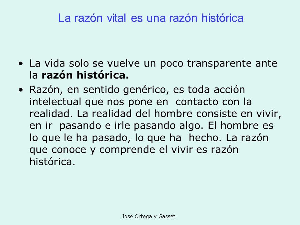 José Ortega y Gasset La razón vital es una razón histórica La vida solo se vuelve un poco transparente ante la razón histórica. Razón, en sentido gené