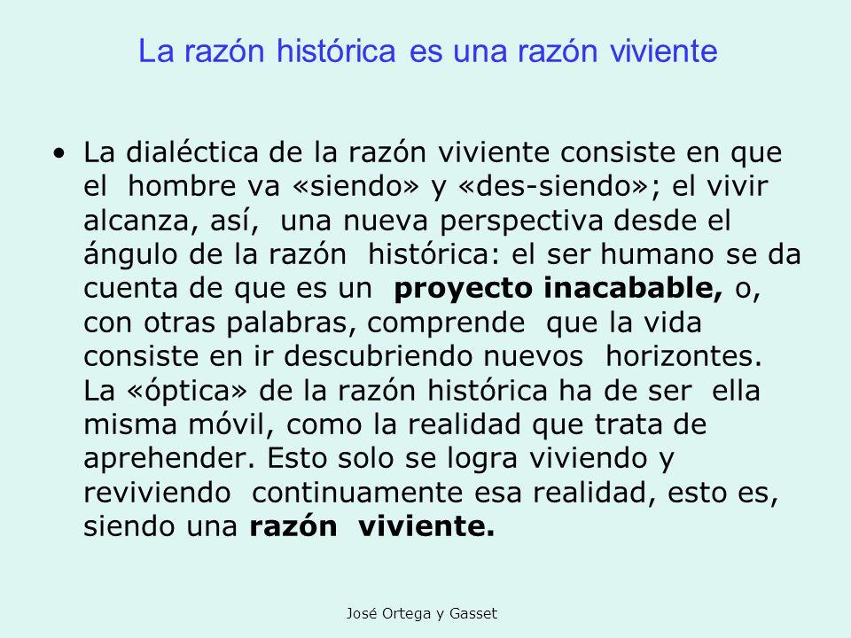 José Ortega y Gasset La razón histórica es una razón viviente La dialéctica de la razón viviente consiste en que el hombre va «siendo» y «des-siendo»;