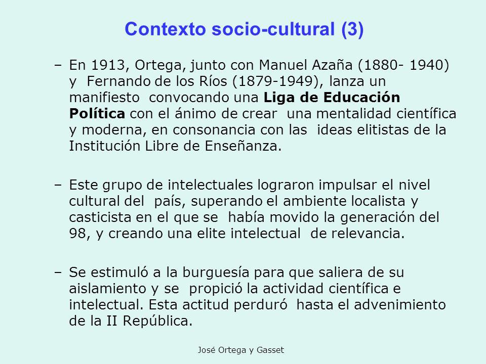 José Ortega y Gasset Contexto socio-cultural (3) –En 1913, Ortega, junto con Manuel Azaña (1880- 1940) y Fernando de los Ríos (1879-1949), lanza un ma