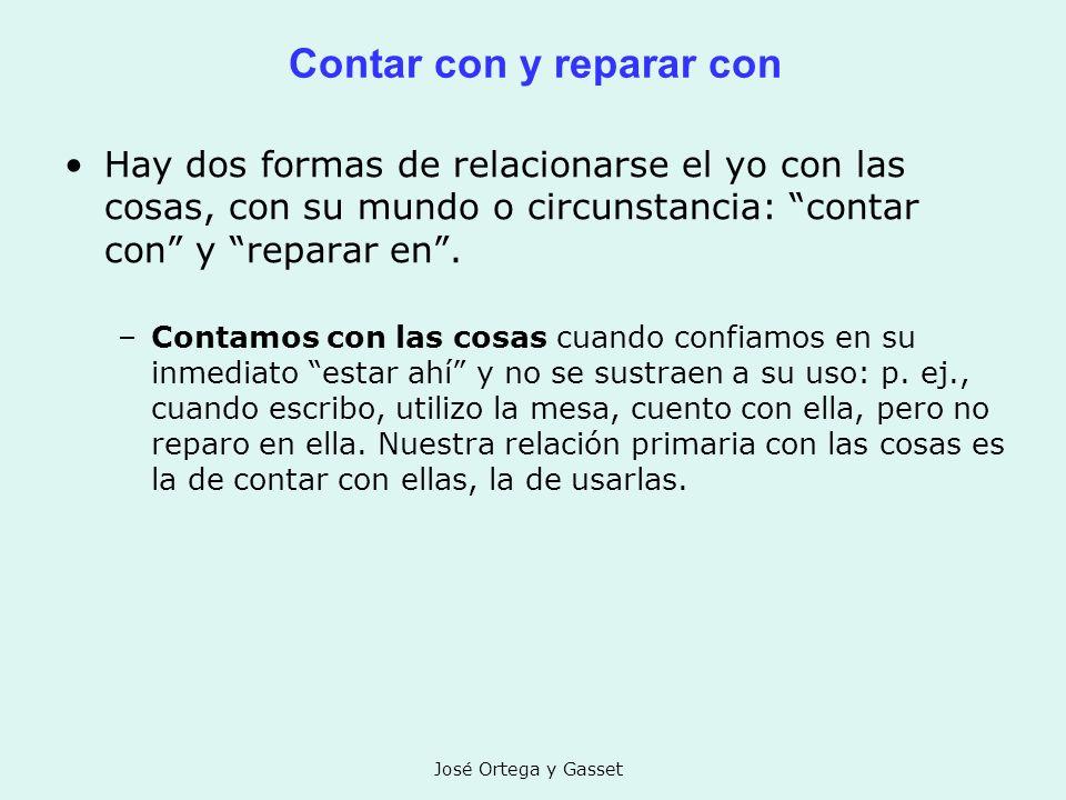 José Ortega y Gasset Contar con y reparar con Hay dos formas de relacionarse el yo con las cosas, con su mundo o circunstancia: contar con y reparar e