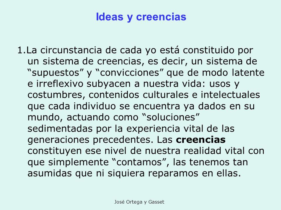 José Ortega y Gasset Ideas y creencias 1.La circunstancia de cada yo está constituido por un sistema de creencias, es decir, un sistema de supuestos y