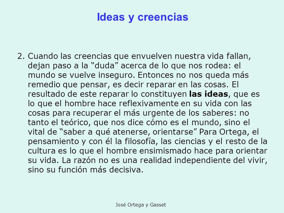José Ortega y Gasset Ideas y creencias 2. Cuando las creencias que envuelven nuestra vida fallan, dejan paso a la duda acerca de lo que nos rodea: el