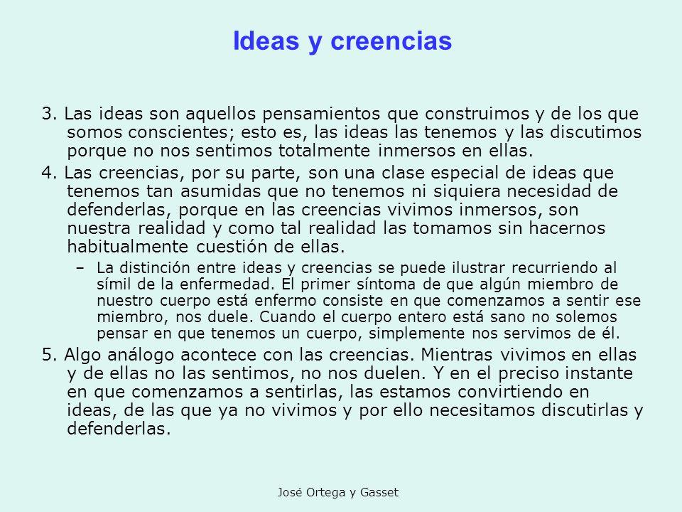 José Ortega y Gasset Ideas y creencias 3. Las ideas son aquellos pensamientos que construimos y de los que somos conscientes; esto es, las ideas las t