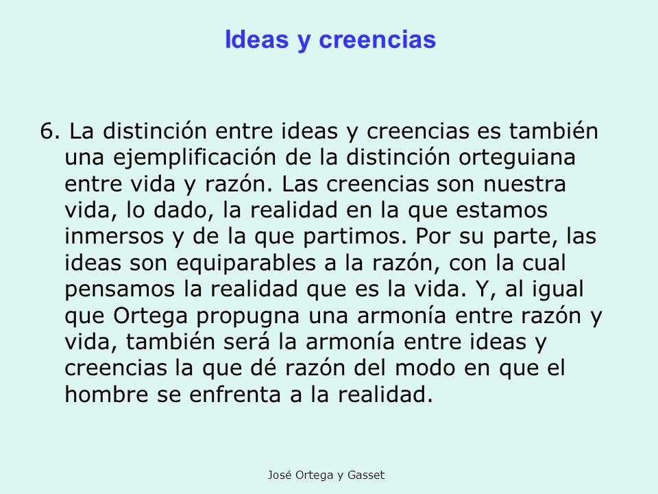 José Ortega y Gasset Ideas y creencias 6. La distinción entre ideas y creencias es también una ejemplificación de la distinción orteguiana entre vida
