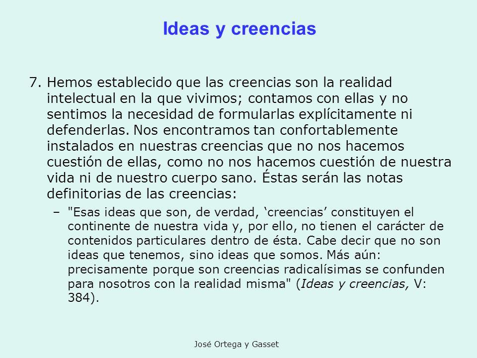 José Ortega y Gasset Ideas y creencias 7. Hemos establecido que las creencias son la realidad intelectual en la que vivimos; contamos con ellas y no s