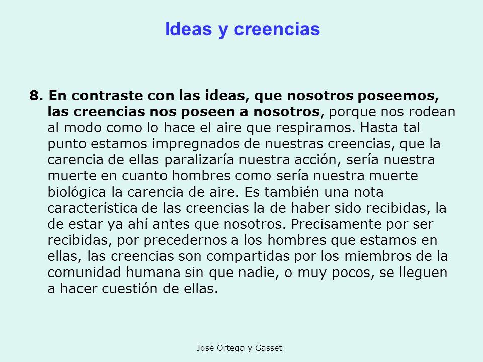José Ortega y Gasset Ideas y creencias 8. En contraste con las ideas, que nosotros poseemos, las creencias nos poseen a nosotros, porque nos rodean al