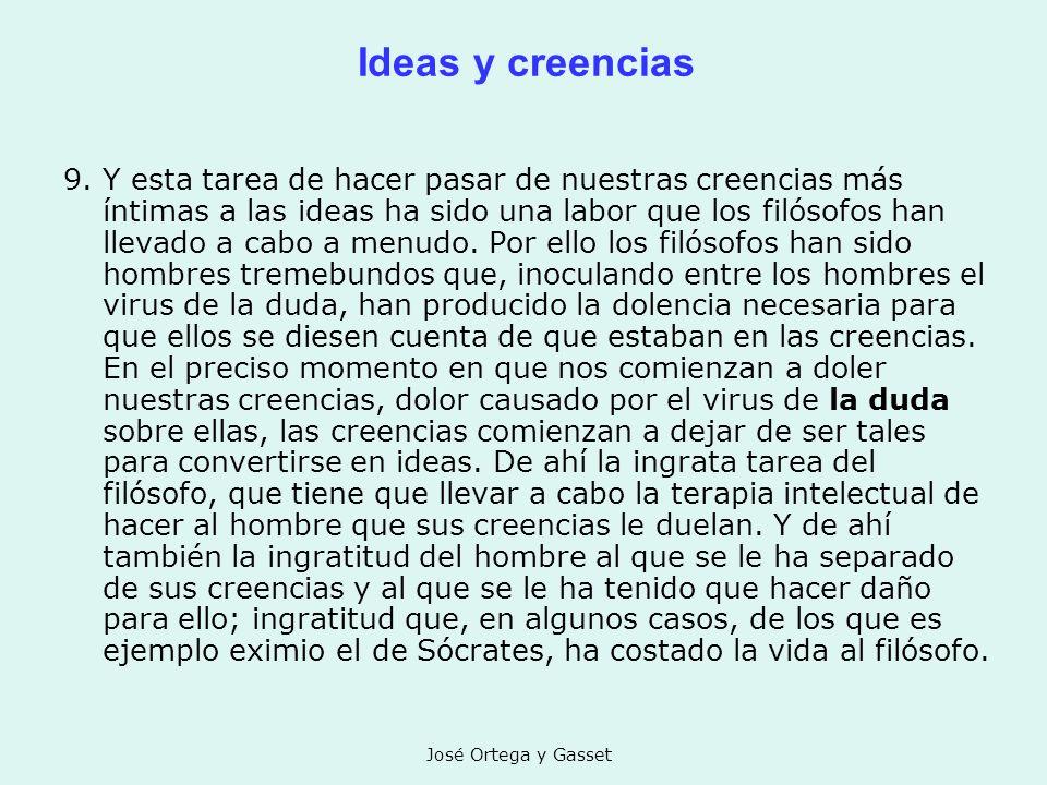 José Ortega y Gasset Ideas y creencias 9. Y esta tarea de hacer pasar de nuestras creencias más íntimas a las ideas ha sido una labor que los filósofo