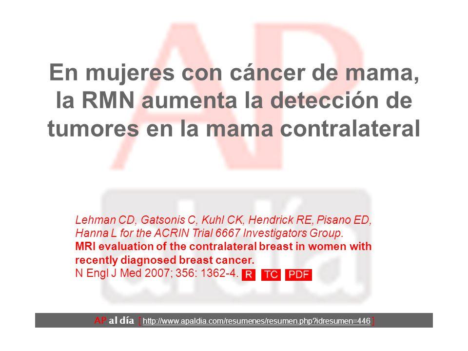 En mujeres con cáncer de mama, la RMN aumenta la detección de tumores en la mama contralateral AP al día [ http://www.apaldia.com/resumenes/resumen.php idresumen=446 ] Lehman CD, Gatsonis C, Kuhl CK, Hendrick RE, Pisano ED, Hanna L for the ACRIN Trial 6667 Investigators Group.