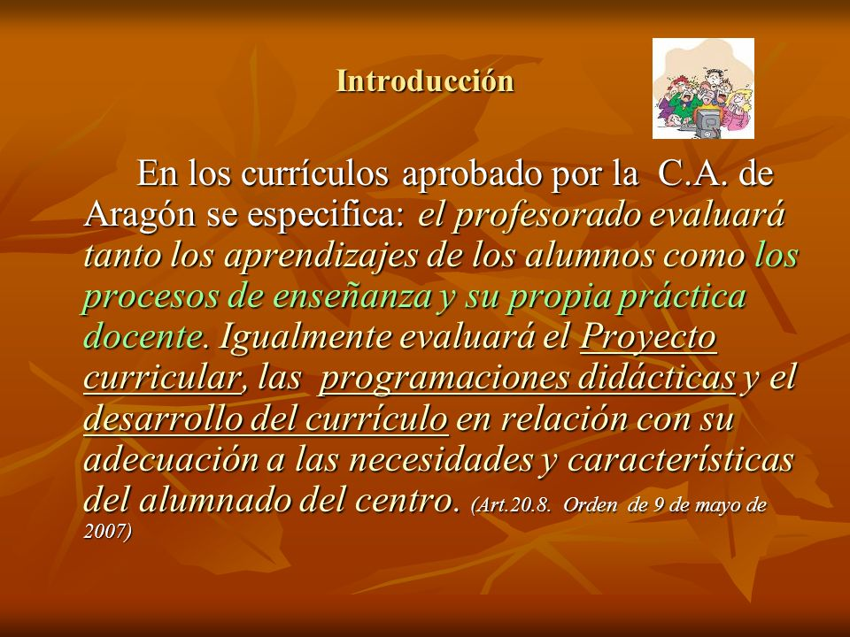 Introducción En los currículos aprobado por la C.A. de Aragón se especifica: el profesorado evaluará tanto los aprendizajes de los alumnos como los pr