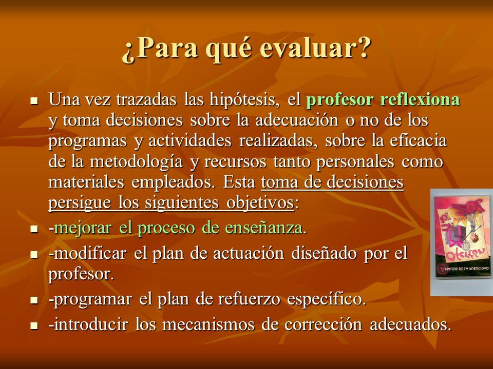 ¿Para qué evaluar? Una vez trazadas las hipótesis, el profesor reflexiona y toma decisiones sobre la adecuación o no de los programas y actividades re