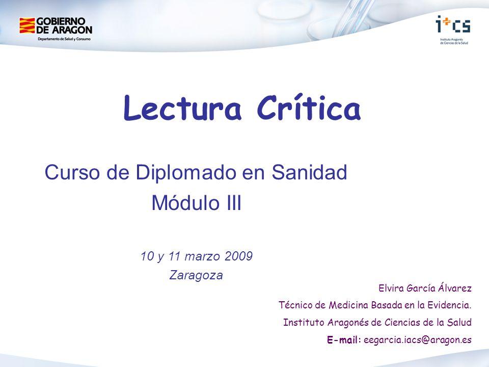 Lectura Crítica Curso de Diplomado en Sanidad Módulo III 10 y 11 marzo 2009 Zaragoza Elvira García Álvarez Técnico de Medicina Basada en la Evidencia.