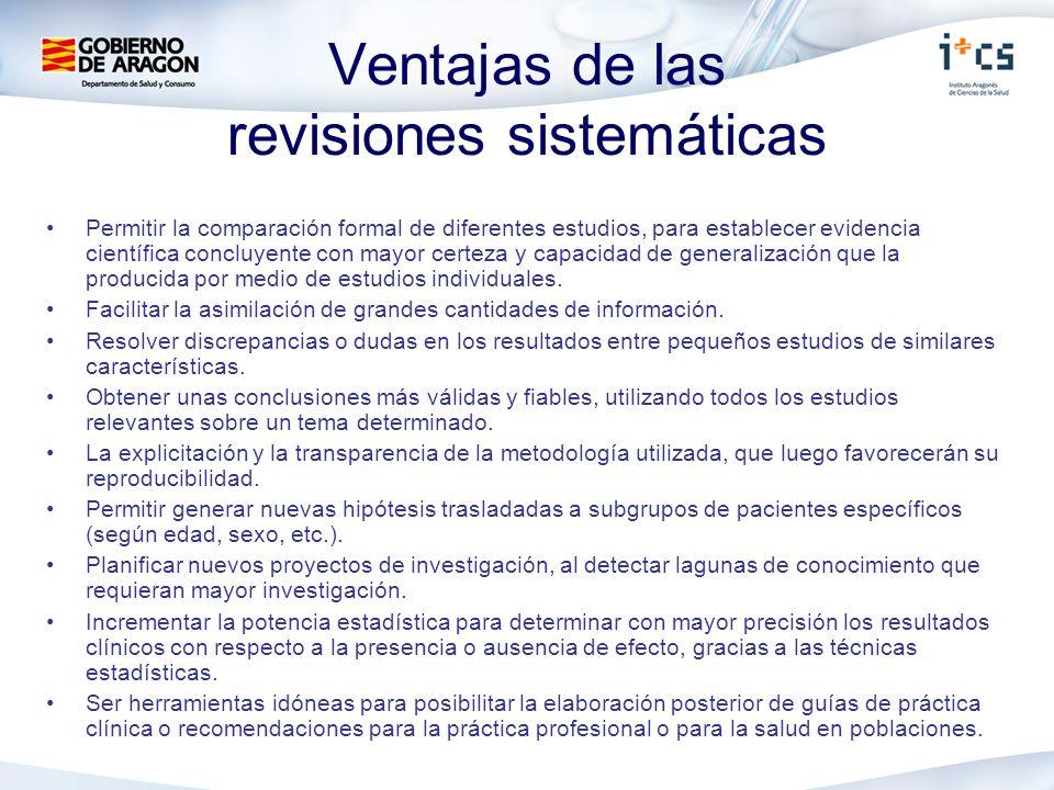 Ventajas de las revisiones sistemáticas Permitir la comparación formal de diferentes estudios, para establecer evidencia científica concluyente con mayor certeza y capacidad de generalización que la producida por medio de estudios individuales.