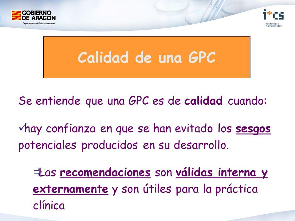Calidad de una GPC Se entiende que una GPC es de calidad cuando: hay confianza en que se han evitado los sesgos potenciales producidos en su desarroll