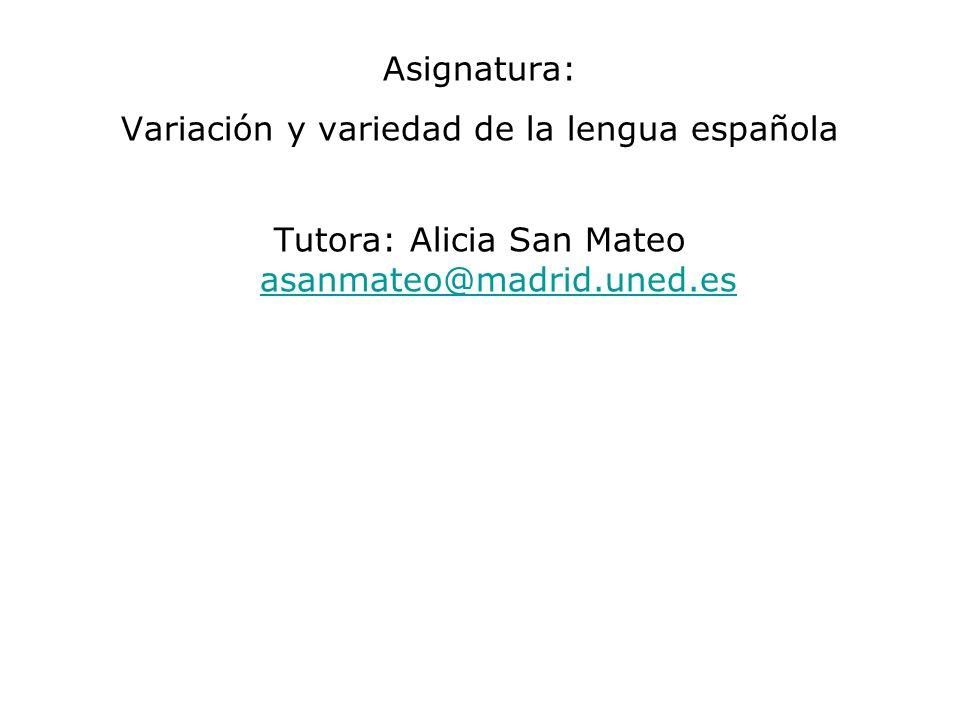 Asignatura: Variación y variedad de la lengua española Tutora: Alicia San Mateo asanmateo@madrid.uned.es asanmateo@madrid.uned.es