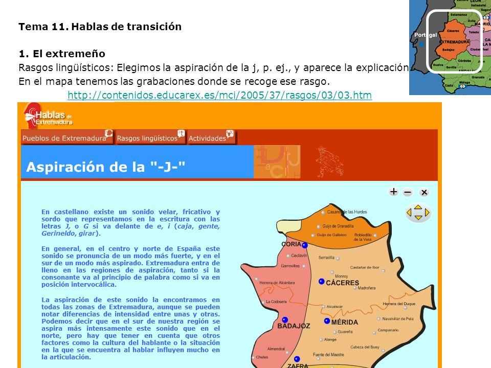Tema 11. Hablas de transición 1.El extremeño Rasgos lingüísticos: Elegimos la aspiración de la j, p. ej., y aparece la explicación. En el mapa tenemos