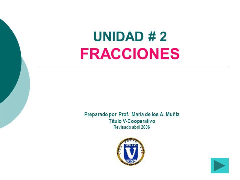 UNIDAD # 2 FRACCIONES Preparado por Prof. María de los A. Muñiz Título V-Cooperativo Revisado abril 2006