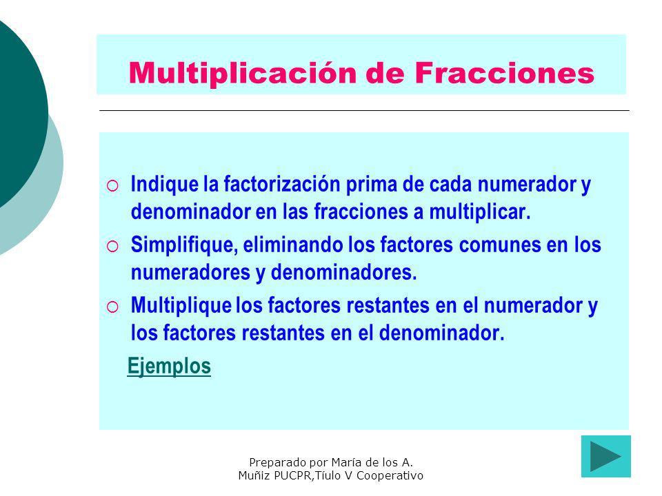 Preparado por María de los A. Muñiz PUCPR,Tíulo V Cooperativo Multiplicación de Fracciones Indique la factorización prima de cada numerador y denomina