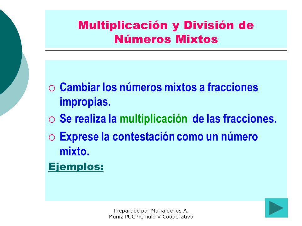 Preparado por María de los A. Muñiz PUCPR,Tíulo V Cooperativo Multiplicación y División de Números Mixtos Cambiar los números mixtos a fracciones impr