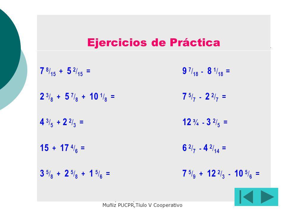 Preparado por María de los A. Muñiz PUCPR,Tíulo V Cooperativo Ejercicios de Práctica 7 8 / 15 + 5 2 / 15 = 9 7 / 18 - 8 1 / 18 = 2 3 / 8 + 5 7 / 8 + 1