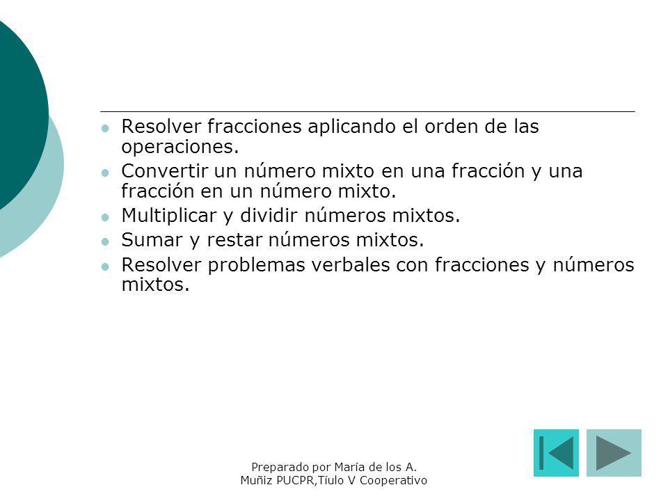 Preparado por María de los A. Muñiz PUCPR,Tíulo V Cooperativo Resolver fracciones aplicando el orden de las operaciones. Convertir un número mixto en