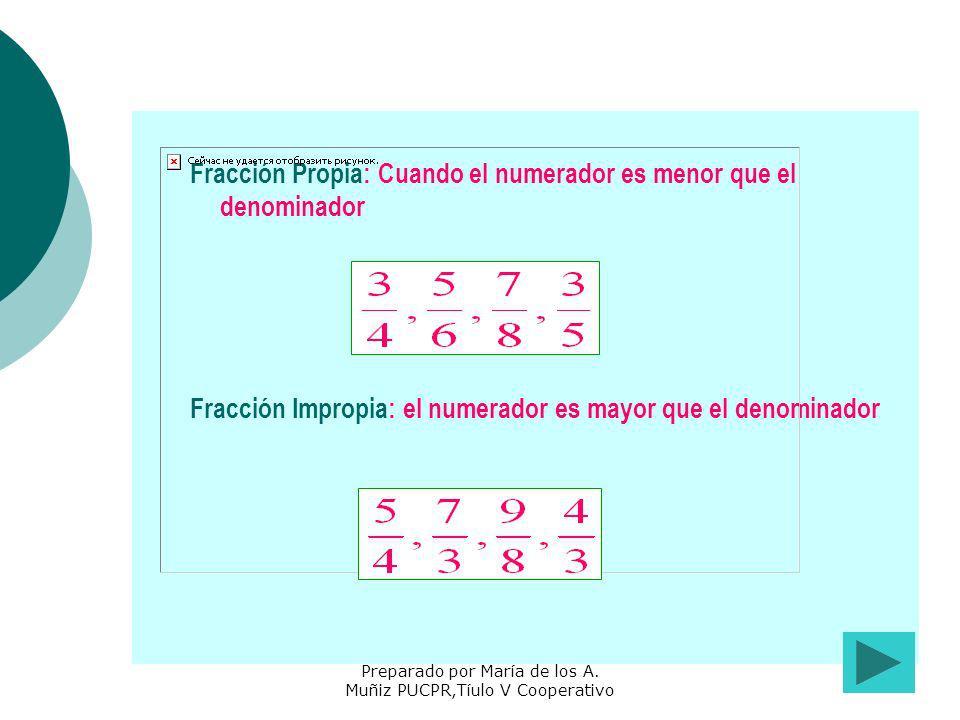 Preparado por María de los A. Muñiz PUCPR,Tíulo V Cooperativo Fracción Propia: Cuando el numerador es menor que el denominador Fracción Impropia: el n